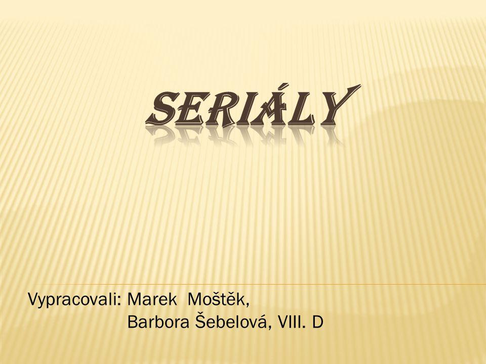 Seriály Vypracovali: Marek Moštěk, Barbora Šebelová, VIII. D