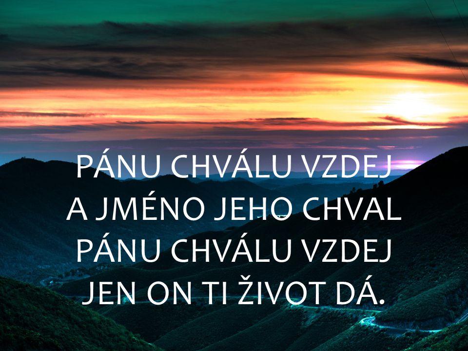 PÁNU CHVÁLU VZDEJ A JMÉNO JEHO CHVAL JEN ON TI ŽIVOT DÁ.