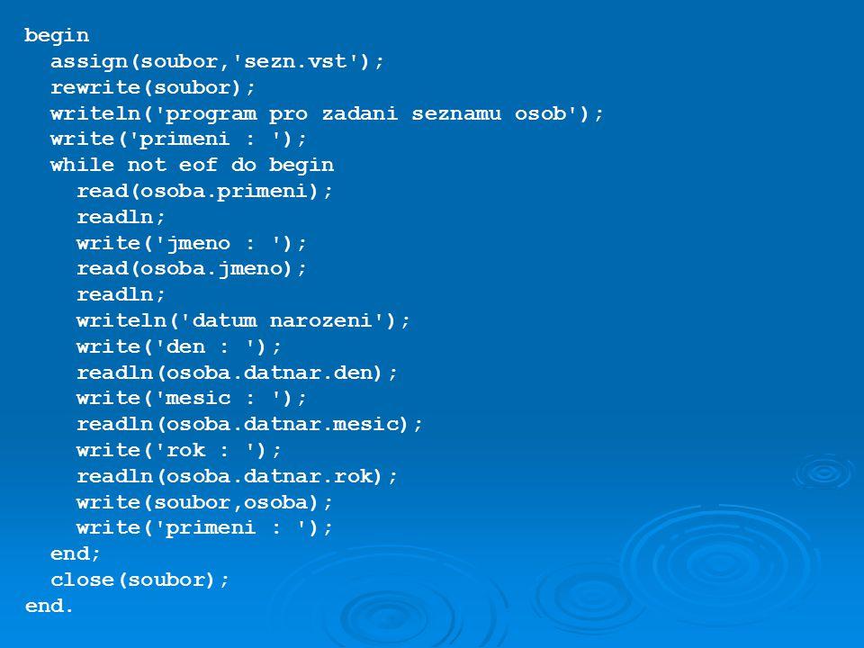 begin assign(soubor, sezn.vst ); rewrite(soubor); writeln( program pro zadani seznamu osob ); write( primeni : );