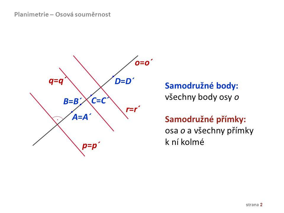 o=o´ q=q´ D=D´ Samodružné body: všechny body osy o B=B´ C=C´ r=r´ A=A´