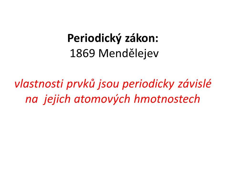 Periodický zákon: 1869 Mendělejev vlastnosti prvků jsou periodicky závislé na jejich atomových hmotnostech