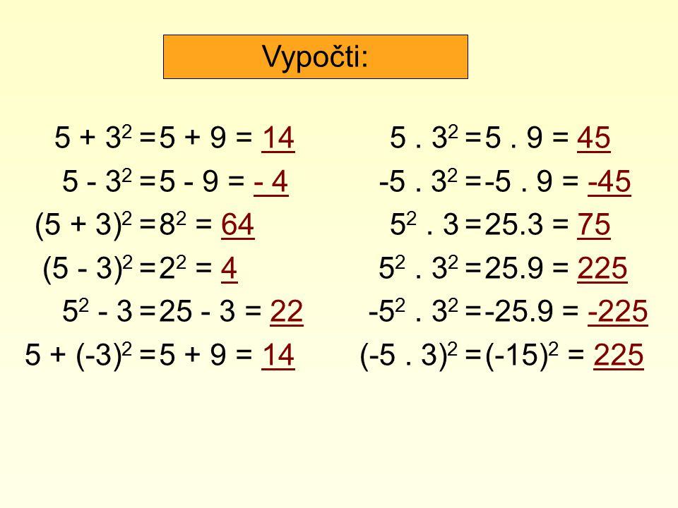 Vypočti: 5 + 32 = 5 - 32 = (5 + 3)2 = (5 - 3)2 = 52 - 3 = 5 + (-3)2 = 5 + 9 = 14. 5 - 9 = - 4.