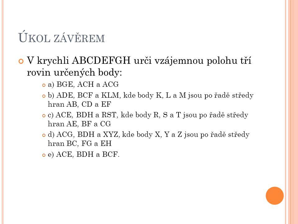 Úkol závěrem V krychli ABCDEFGH urči vzájemnou polohu tří rovin určených body: a) BGE, ACH a ACG.