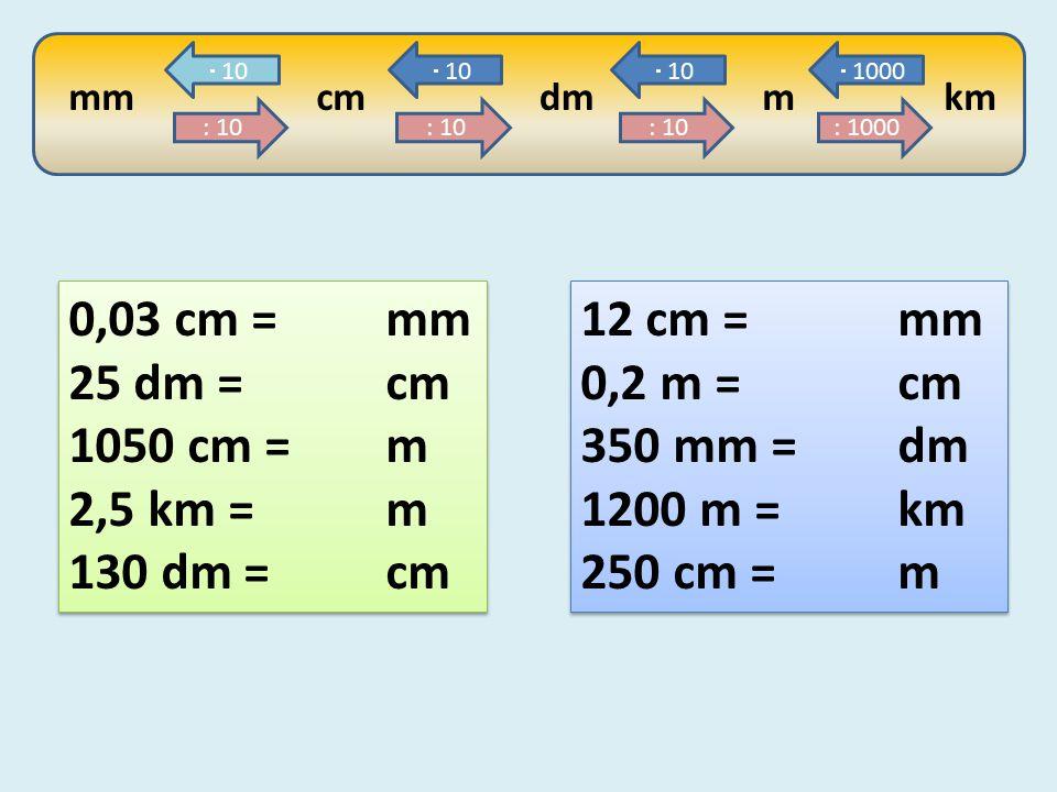 0,03 cm = mm 25 dm = cm 1050 cm = m 2,5 km = m 130 dm = cm 12 cm = mm