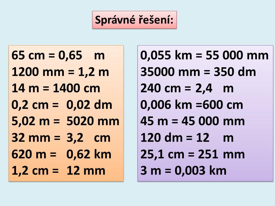 Správné řešení: 65 cm = 0,65 m. 1200 mm = 1,2 m. 14 m = 1400 cm. 0,2 cm = 0,02 dm. 5,02 m = 5020 mm.