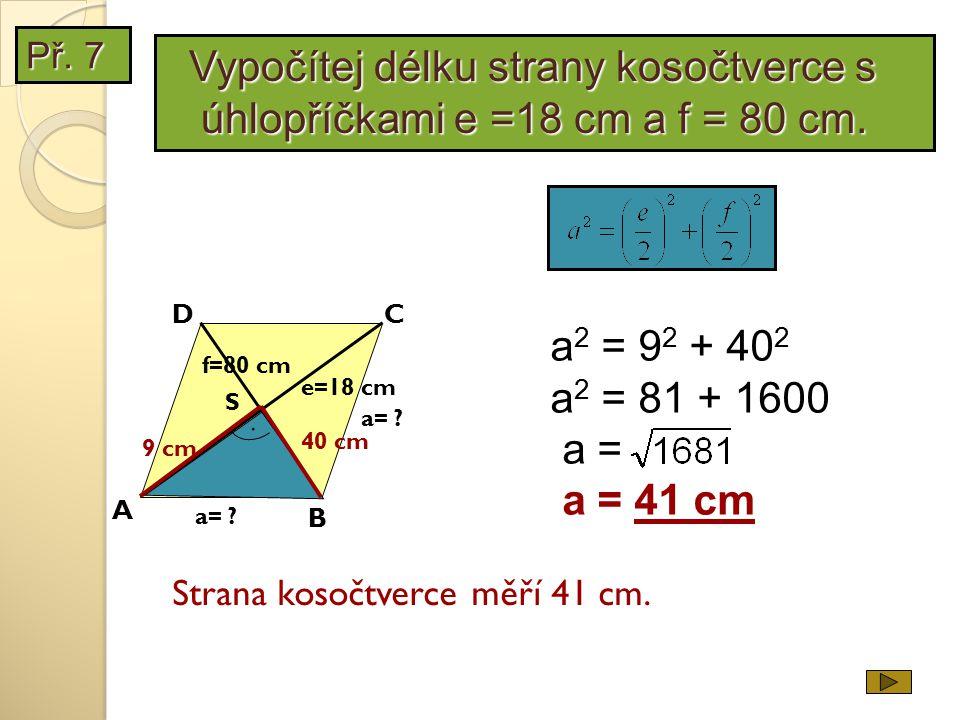 Př. 7 Vypočítej délku strany kosočtverce s úhlopříčkami e =18 cm a f = 80 cm. D. C. a2 = 92 + 402.