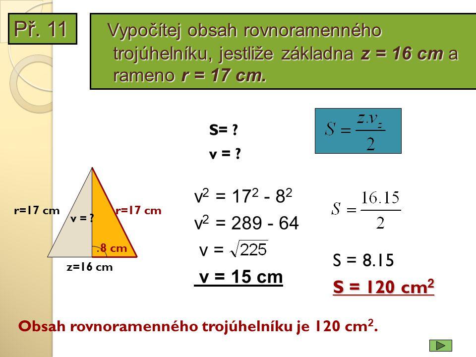 Př. 11 Vypočítej obsah rovnoramenného trojúhelníku, jestliže základna z = 16 cm a rameno r = 17 cm.