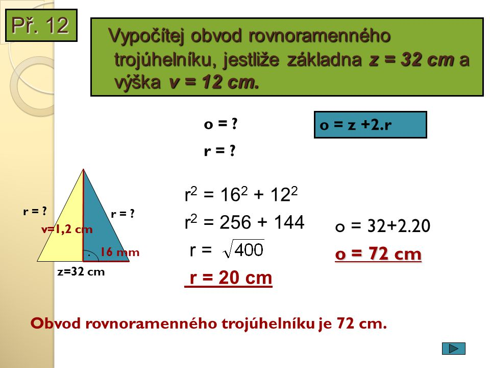 Př. 12 Vypočítej obvod rovnoramenného trojúhelníku, jestliže základna z = 32 cm a výška v = 12 cm. o =