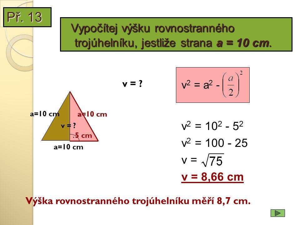 Př. 13 Vypočítej výšku rovnostranného trojúhelníku, jestliže strana a = 10 cm. v2 = a2 - v = a=10 cm.