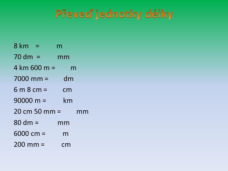 Převeď jednotky délky 8 km = m 70 dm = mm 4 km 600 m = m 7000 mm = dm 6 m 8 cm = cm 90000 m = km 20 cm 50 mm = mm 80 dm = mm 6000 cm = m 200 mm = cm