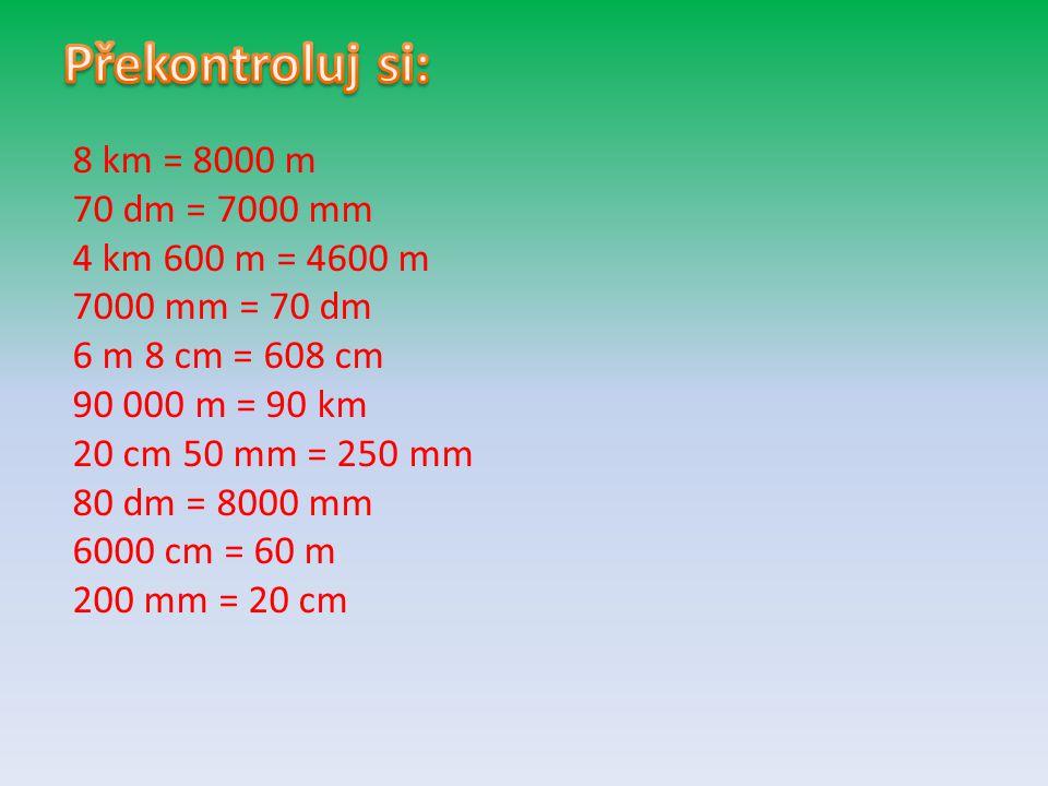 Překontroluj si: 8 km = 8000 m 70 dm = 7000 mm 4 km 600 m = 4600 m