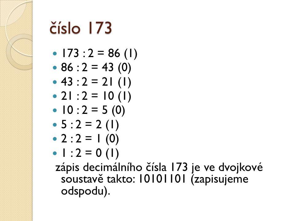 číslo 173 173 : 2 = 86 (1) 86 : 2 = 43 (0) 43 : 2 = 21 (1) 21 : 2 = 10 (1) 10 : 2 = 5 (0) 5 : 2 = 2 (1)