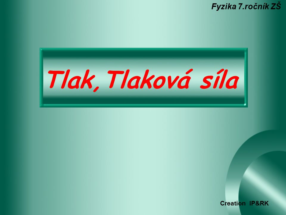 Fyzika 7.ročník ZŠ Tlak,Tlaková síla Creation IP&RK