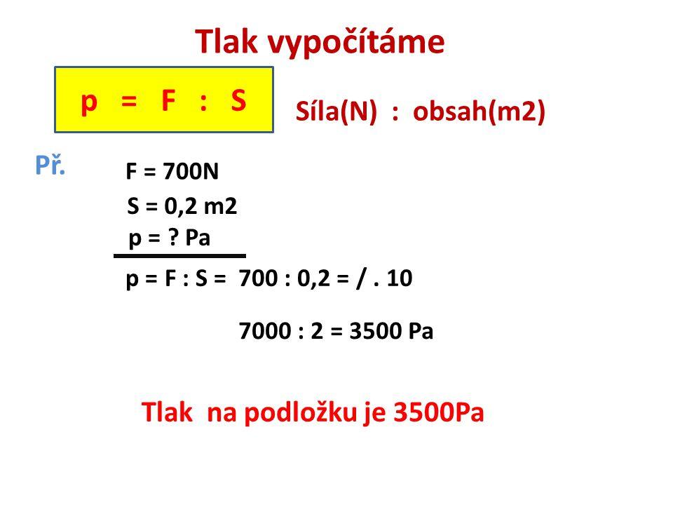 Tlak vypočítáme p = F : S Síla(N) : obsah(m2) Př.