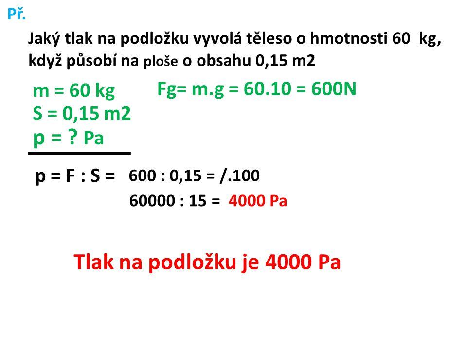 p = Pa Tlak na podložku je 4000 Pa Fg= m.g = 60.10 = 600N m = 60 kg