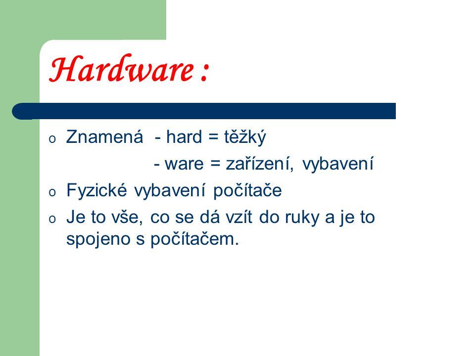 Hardware : Znamená - hard = těžký - ware = zařízení, vybavení