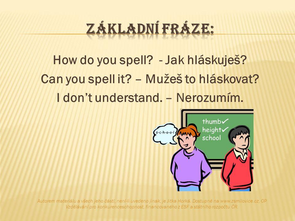 Základní fráze: How do you spell - Jak hláskuješ Can you spell it – Mužeš to hláskovat I don't understand. – Nerozumím.