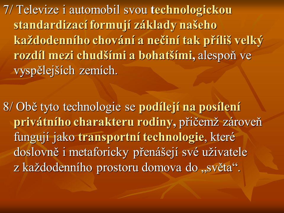 7/ Televize i automobil svou technologickou standardizací formují základy našeho každodenního chování a nečiní tak příliš velký rozdíl mezi chudšími a bohatšími, alespoň ve vyspělejších zemích.