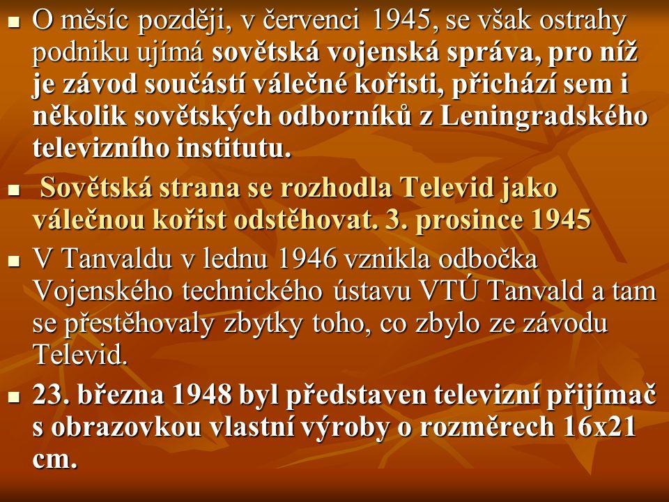 O měsíc později, v červenci 1945, se však ostrahy podniku ujímá sovětská vojenská správa, pro níž je závod součástí válečné kořisti, přichází sem i několik sovětských odborníků z Leningradského televizního institutu.