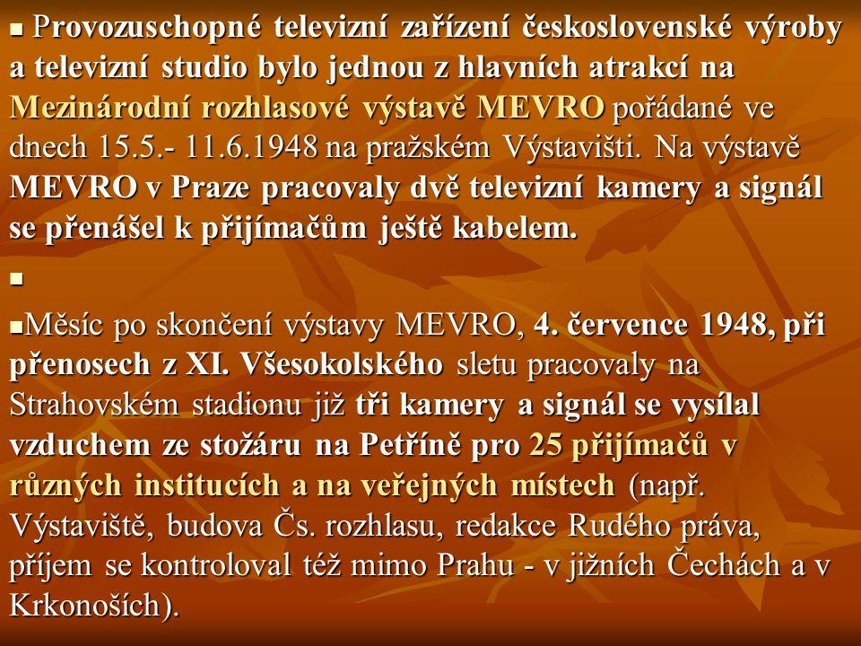 Provozuschopné televizní zařízení československé výroby a televizní studio bylo jednou z hlavních atrakcí na Mezinárodní rozhlasové výstavě MEVRO pořádané ve dnech 15.5.- 11.6.1948 na pražském Výstavišti. Na výstavě MEVRO v Praze pracovaly dvě televizní kamery a signál se přenášel k přijímačům ještě kabelem.