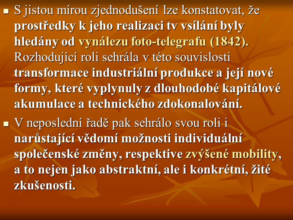 S jistou mírou zjednodušení lze konstatovat, že prostředky k jeho realizaci tv vsílání byly hledány od vynálezu foto-telegrafu (1842). Rozhodující roli sehrála v této souvislosti transformace industriální produkce a její nové formy, které vyplynuly z dlouhodobé kapitálové akumulace a technického zdokonalování.