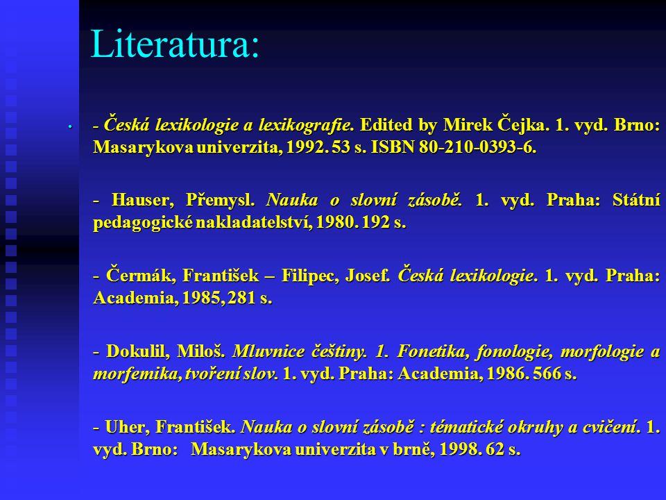 Literatura: - Česká lexikologie a lexikografie. Edited by Mirek Čejka. 1. vyd. Brno: Masarykova univerzita, 1992. 53 s. ISBN 80-210-0393-6.