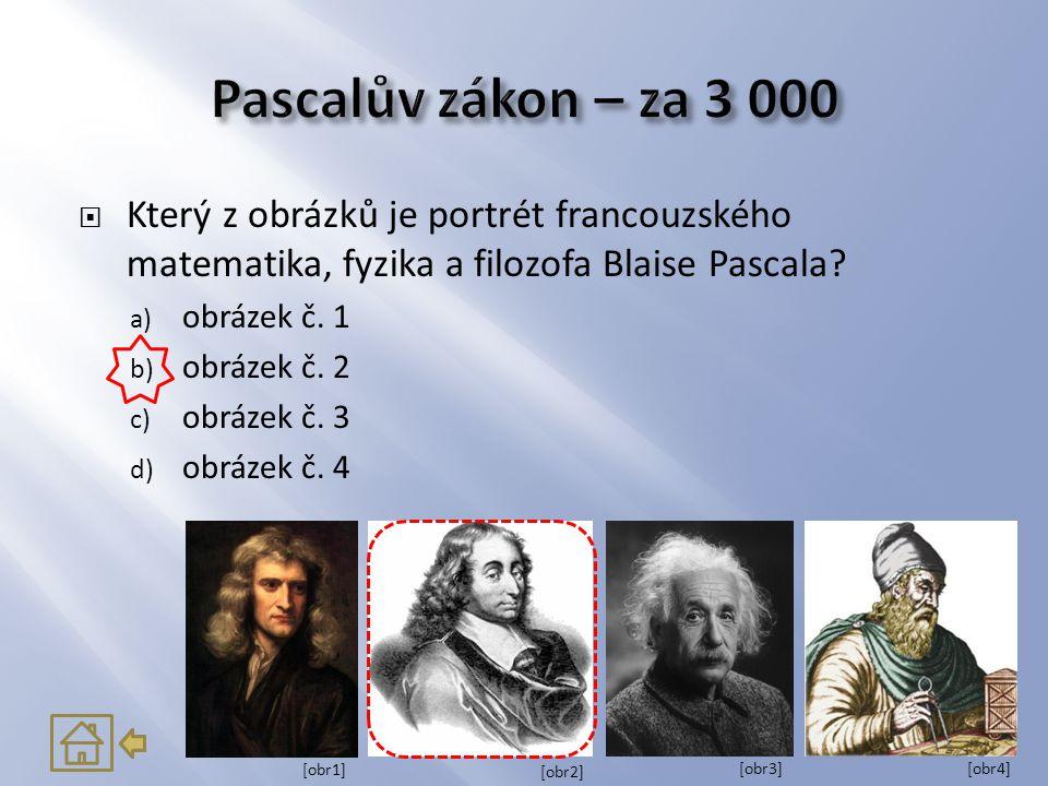 Pascalův zákon – za 3 000 Který z obrázků je portrét francouzského matematika, fyzika a filozofa Blaise Pascala