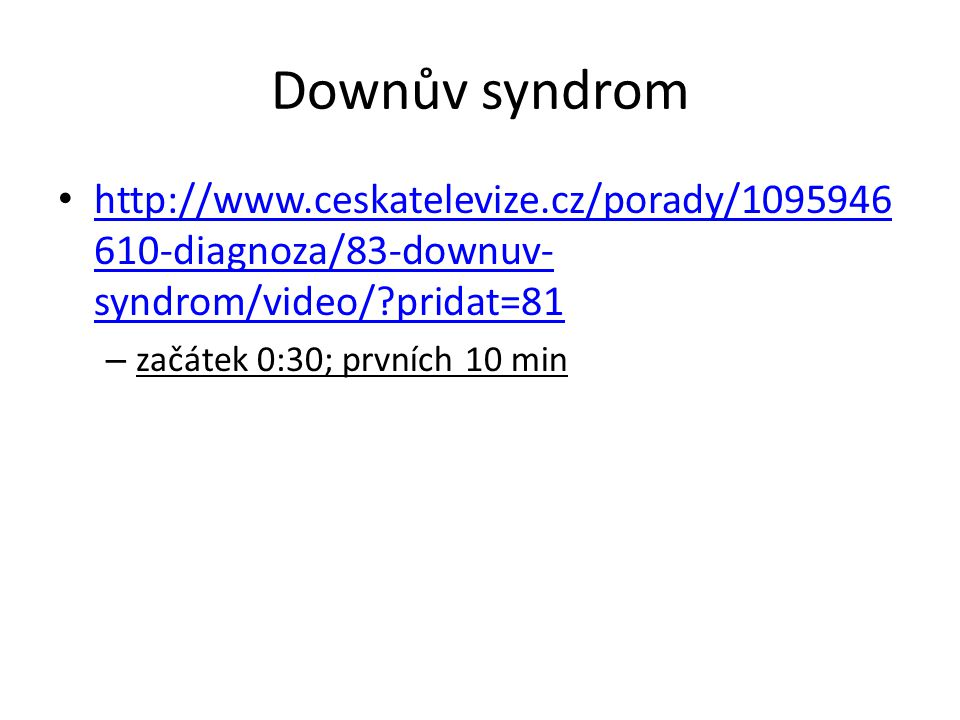 Downův syndrom http://www.ceskatelevize.cz/porady/1095946610-diagnoza/83-downuv-syndrom/video/ pridat=81.
