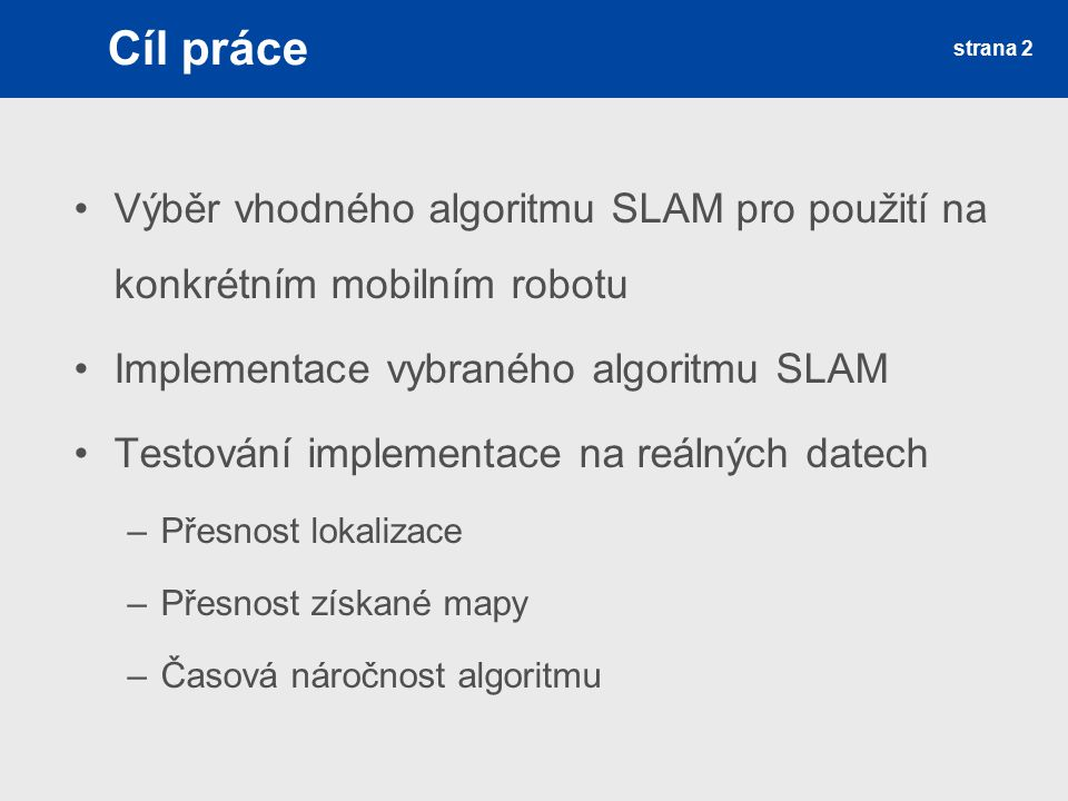 Cíl práce Výběr vhodného algoritmu SLAM pro použití na konkrétním mobilním robotu. Implementace vybraného algoritmu SLAM.