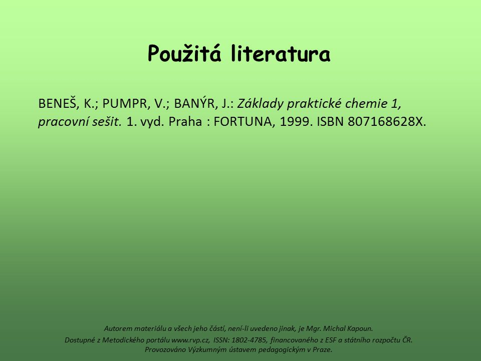 Použitá literatura BENEŠ, K.; PUMPR, V.; BANÝR, J.: Základy praktické chemie 1, pracovní sešit. 1. vyd. Praha : FORTUNA, 1999. ISBN 807168628X.