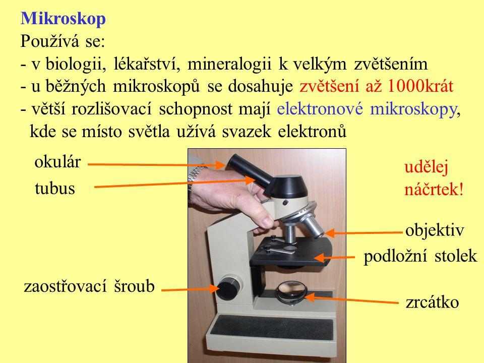 Mikroskop Používá se: v biologii, lékařství, mineralogii k velkým zvětšením. u běžných mikroskopů se dosahuje zvětšení až 1000krát.