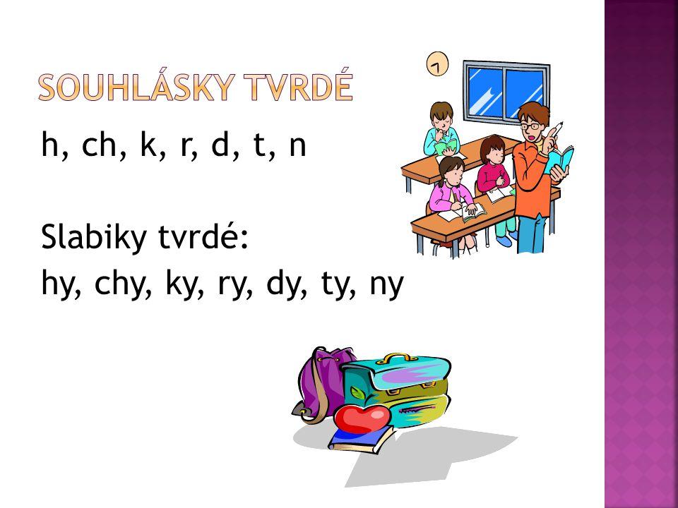 Souhlásky tvrdé h, ch, k, r, d, t, n Slabiky tvrdé: hy, chy, ky, ry, dy, ty, ny