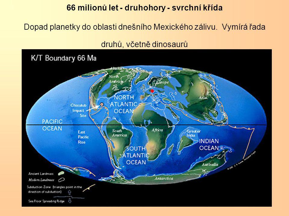 66 milionů let - druhohory - svrchní křída Dopad planetky do oblasti dnešního Mexického zálivu. Vymírá řada druhů, včetně dinosaurů