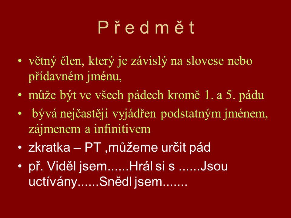 P ř e d m ě t větný člen, který je závislý na slovese nebo přídavném jménu, může být ve všech pádech kromě 1. a 5. pádu.