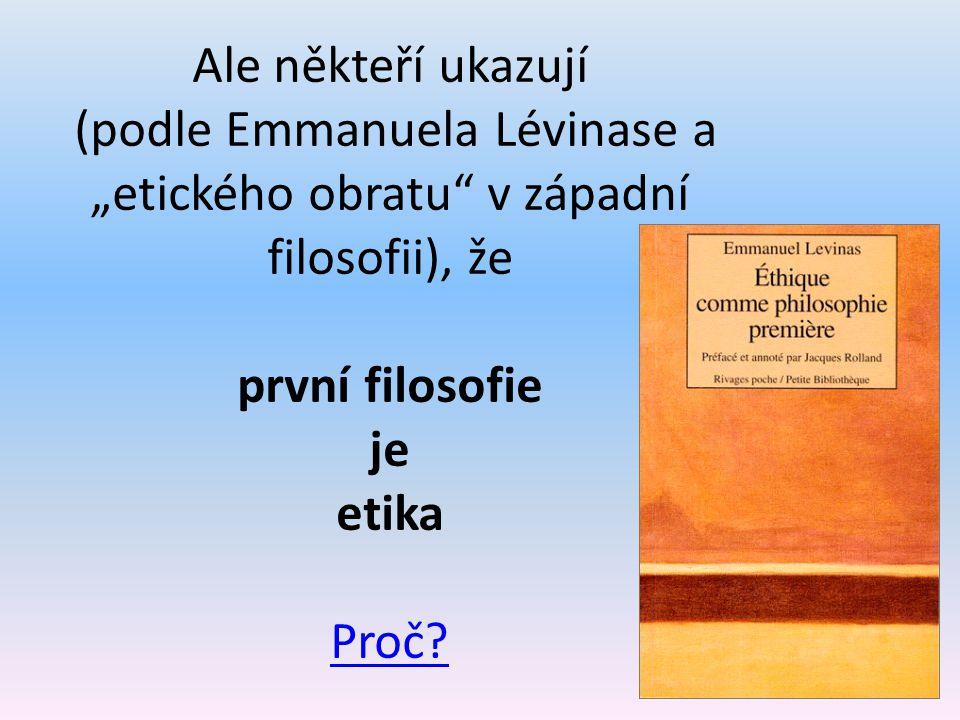 """Ale někteří ukazují (podle Emmanuela Lévinase a """"etického obratu v západní filosofii), že první filosofie je etika Proč"""