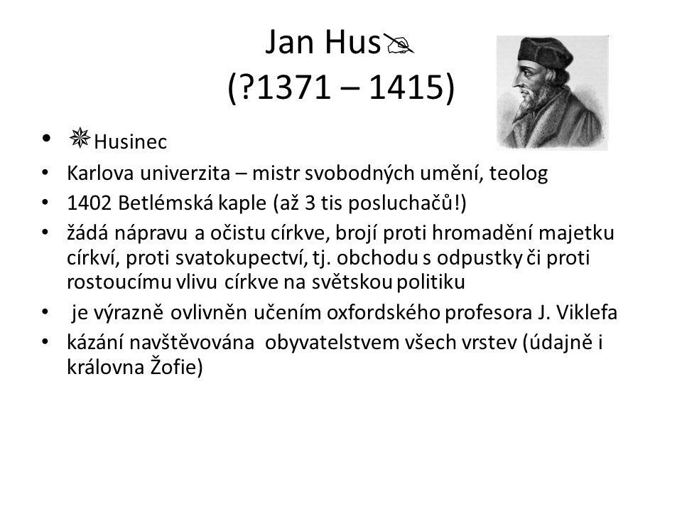 Jan Hus ( 1371 – 1415) Husinec. Karlova univerzita – mistr svobodných umění, teolog. 1402 Betlémská kaple (až 3 tis posluchačů!)