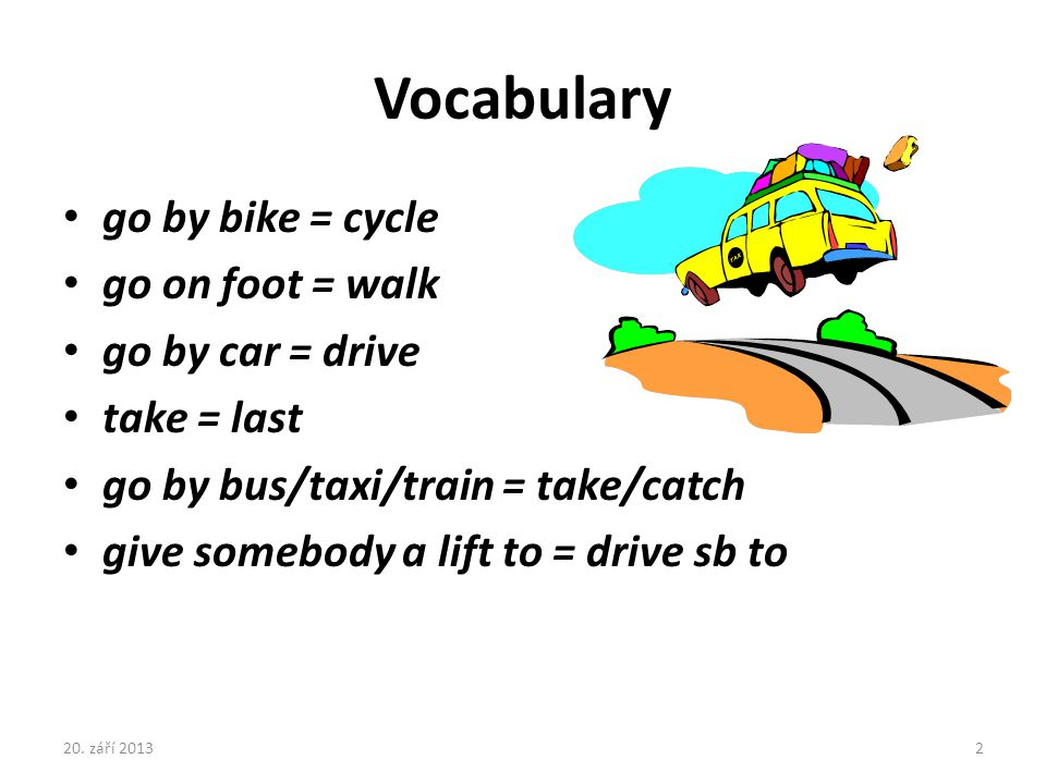Vocabulary go by bike = cycle go on foot = walk go by car = drive