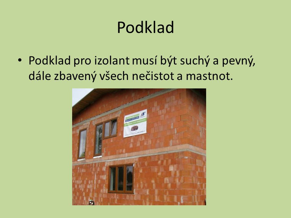 Podklad Podklad pro izolant musí být suchý a pevný, dále zbavený všech nečistot a mastnot.