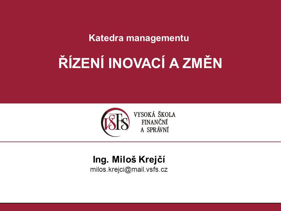 ŘÍZENÍ INOVACÍ A ZMĚN Katedra managementu Ing. Miloš Krejčí