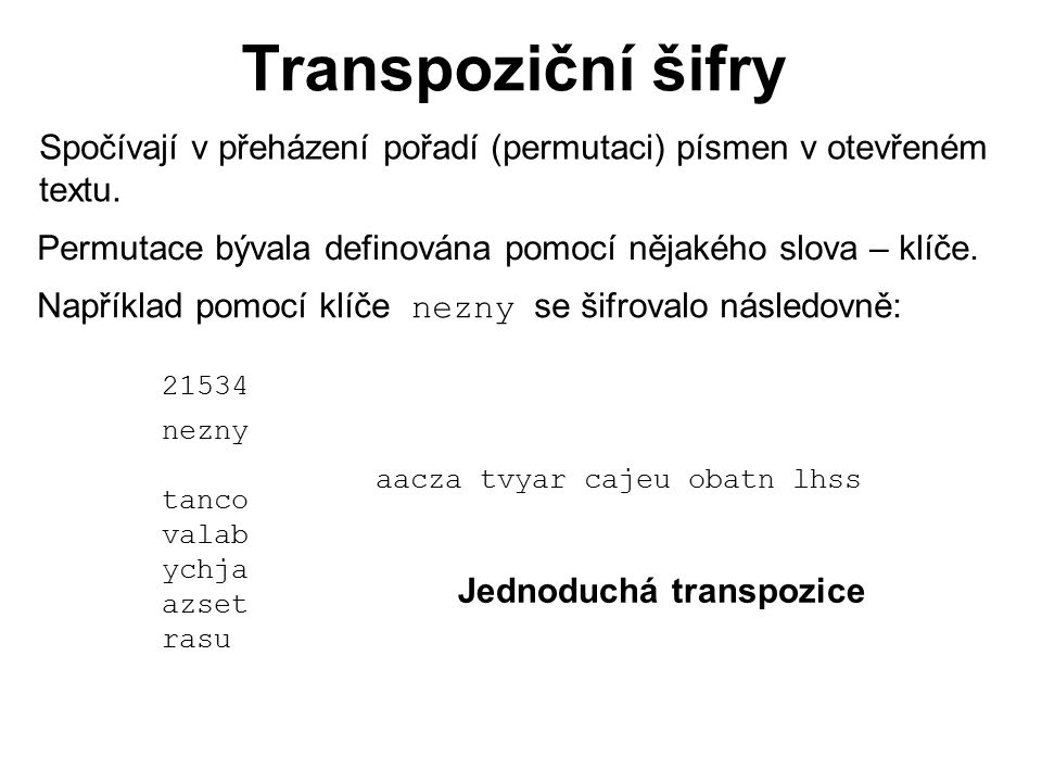Transpoziční šifry Spočívají v přeházení pořadí (permutaci) písmen v otevřeném. textu. Permutace bývala definována pomocí nějakého slova – klíče.