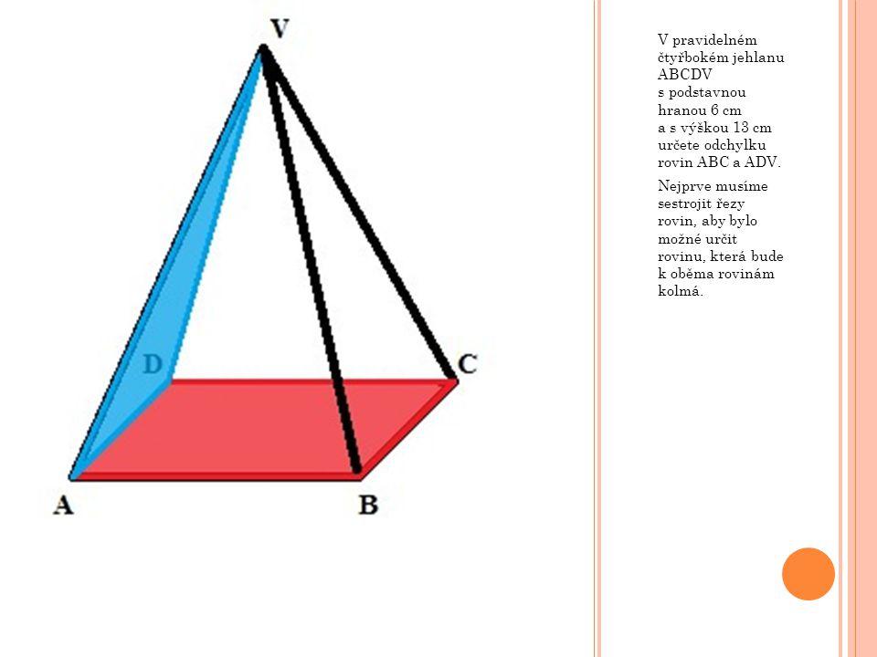 V pravidelném čtyřbokém jehlanu ABCDV s podstavnou hranou 6 cm a s výškou 13 cm určete odchylku rovin ABC a ADV.
