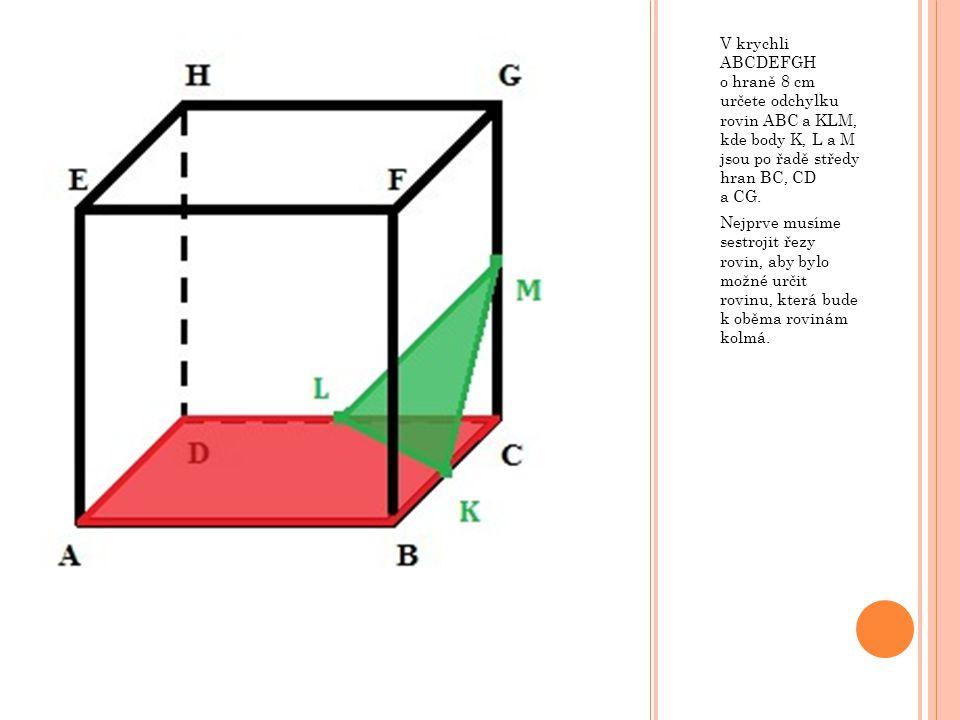 V krychli ABCDEFGH o hraně 8 cm určete odchylku rovin ABC a KLM, kde body K, L a M jsou po řadě středy hran BC, CD a CG.