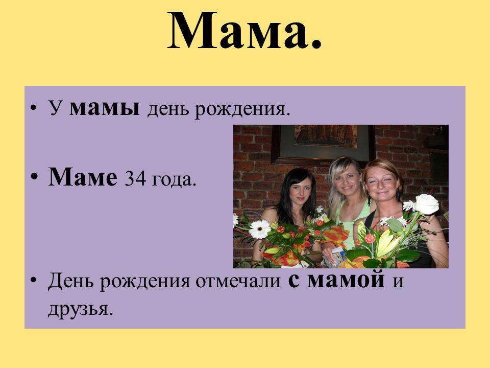 Мама. Маме 34 года. У мамы день рождения.