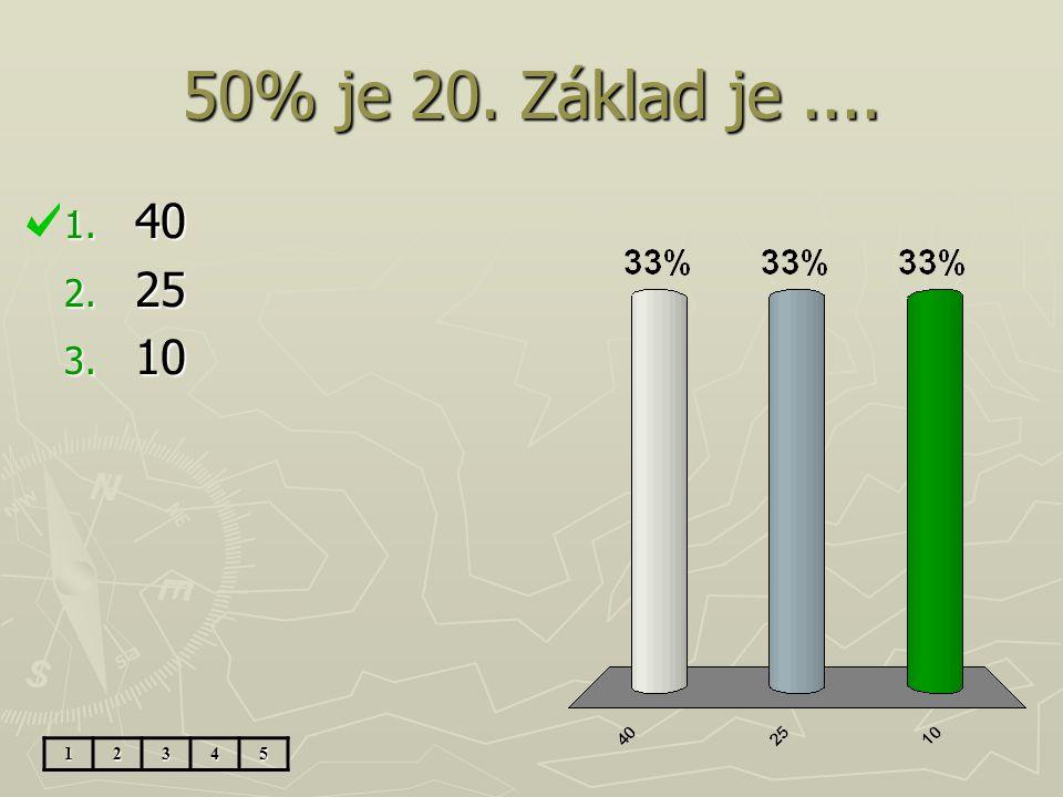 50% je 20. Základ je .... 40 25 10 1 2 3 4 5