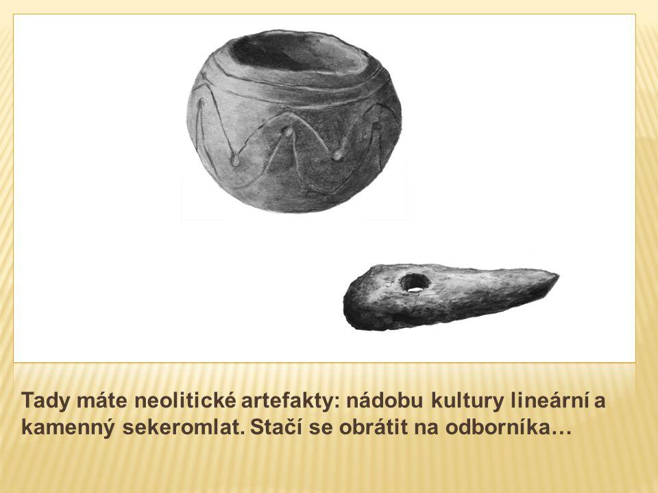 Tady máte neolitické artefakty: nádobu kultury lineární a kamenný sekeromlat.
