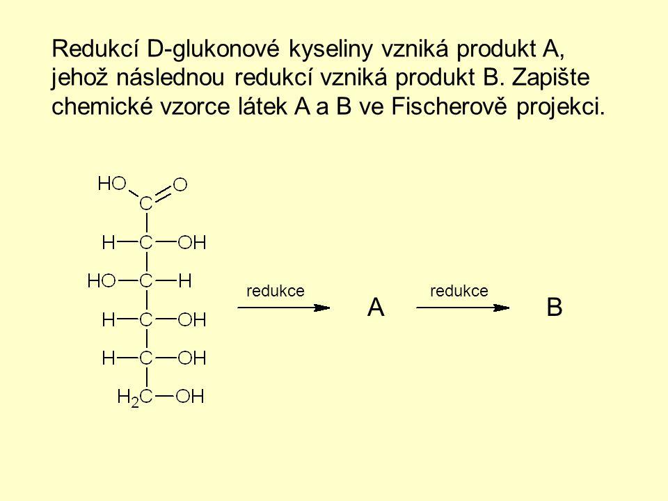 Redukcí D-glukonové kyseliny vzniká produkt A, jehož následnou redukcí vzniká produkt B. Zapište chemické vzorce látek A a B ve Fischerově projekci.