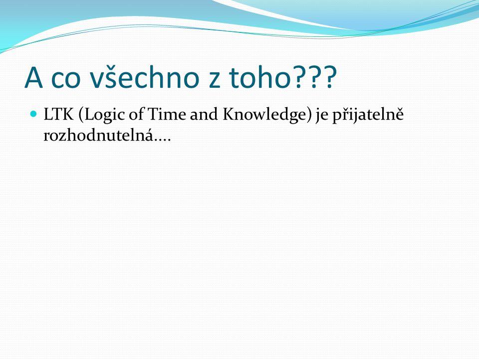 A co všechno z toho LTK (Logic of Time and Knowledge) je přijatelně rozhodnutelná....