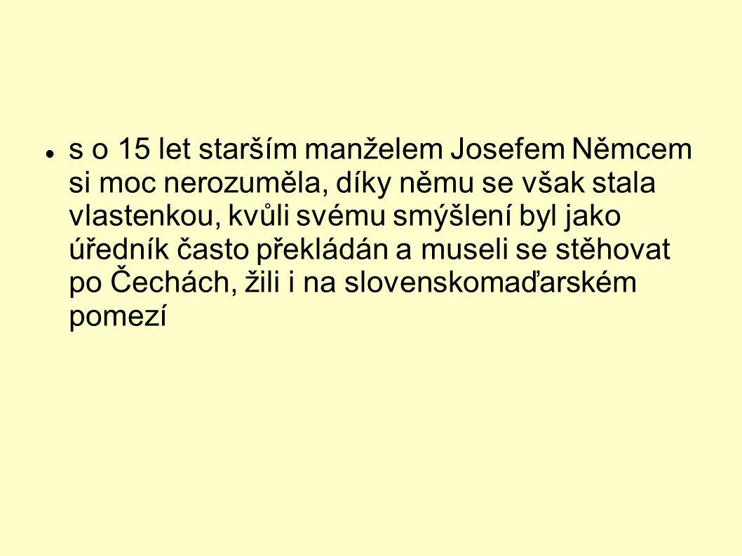 s o 15 let starším manželem Josefem Němcem si moc nerozuměla, díky němu se však stala vlastenkou, kvůli svému smýšlení byl jako úředník často překládán a museli se stěhovat po Čechách, žili i na slovenskomaďarském pomezí