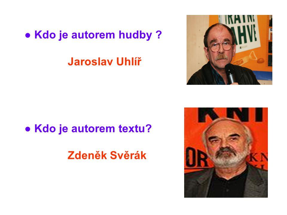 ● Kdo je autorem hudby Jaroslav Uhlíř ● Kdo je autorem textu Zdeněk Svěrák