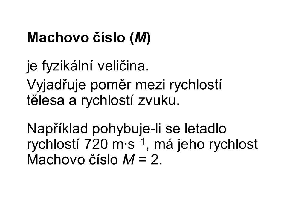 Machovo číslo (M) je fyzikální veličina. Vyjadřuje poměr mezi rychlostí tělesa a rychlostí zvuku.